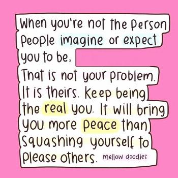 when you're not the person other people imagine or expect you to be, that's their problem - not you